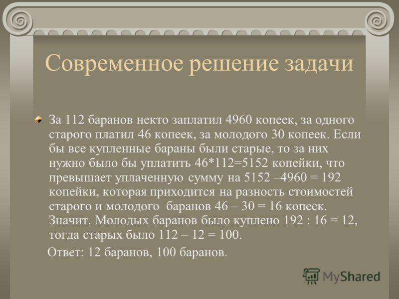 Современное решение задачи За 112 баранов некто заплатил 4960 копеек, за одного старого платил 46 копеек, за молодого 30 копеек. Если бы все купленные бараны были старые, то за них нужно было бы уплатить 46*112=5152 копейки, что превышает уплаченную