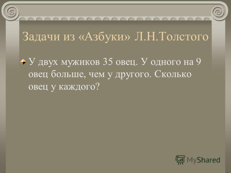 Задачи из «Азбуки» Л.Н.Толстого У двух мужиков 35 овец. У одного на 9 овец больше, чем у другого. Сколько овец у каждого?