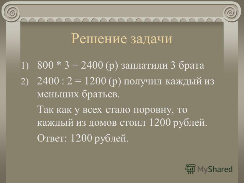 Решение задачи 1) 800 * 3 = 2400 (р) заплатили 3 брата 2) 2400 : 2 = 1200 (р) получил каждый из меньших братьев. Так как у всех стало поровну, то каждый из домов стоил 1200 рублей. Ответ: 1200 рублей.