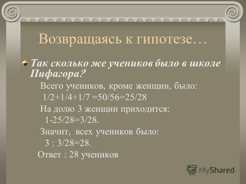 Возвращаясь к гипотезе… Так сколько же учеников было в школе Пифагора ? Всего учеников, кроме женщин, было: 1/2+1/4+1/7 =50/56=25/28 На долю 3 женщин приходится: 1-25/28=3/28. Значит, всех учеников было: 3 : 3/28=28. Ответ : 28 учеников