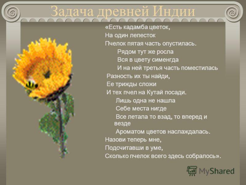 Задача древней Индии « Есть кадамба цветок, На один лепесток Пчелок пятая часть опустилась. Рядом тут же росла Вся в цвету сименгда И на ней третья часть поместилась Разность их ты найди, Ее трижды сложи И тех пчел на Кутай посади. Лишь одна не нашла