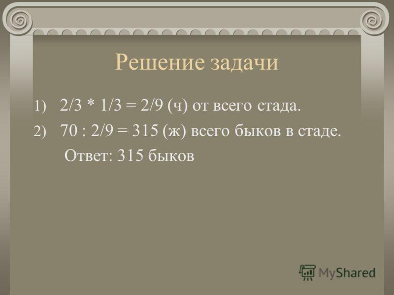 Решение задачи 1) 2/3 * 1/3 = 2/9 (ч) от всего стада. 2) 70 : 2/9 = 315 (ж) всего быков в стаде. Ответ: 315 быков