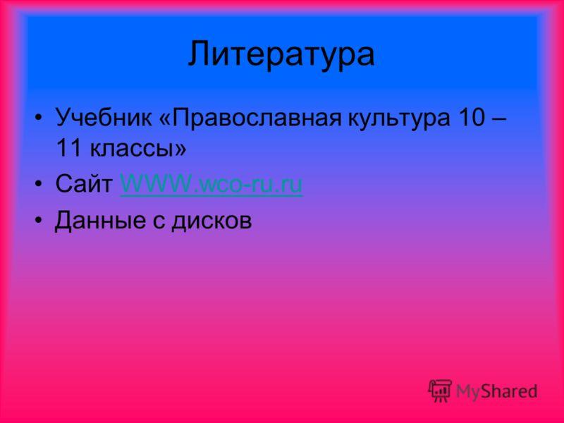Литература Учебник «Православная культура 10 – 11 классы» Сайт WWW.wco-ru.ruWWW.wco-ru.ru Данные с дисков