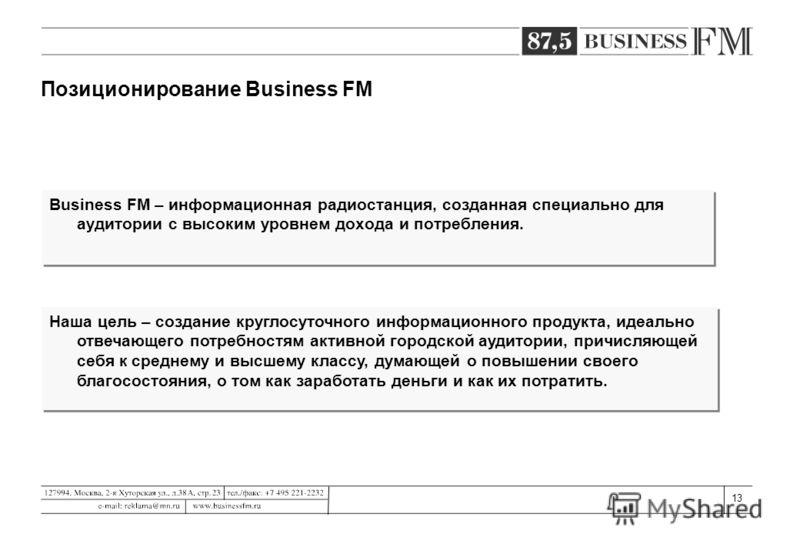 13 Позиционирование Business FM Business FM – информационная радиостанция, созданная специально для аудитории с высоким уровнем дохода и потребления. Наша цель – создание круглосуточного информационного продукта, идеально отвечающего потребностям акт