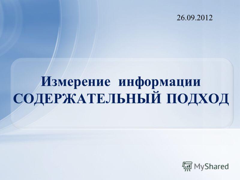 Измерение информации СОДЕРЖАТЕЛЬНЫЙ ПОДХОД 26.09.2012