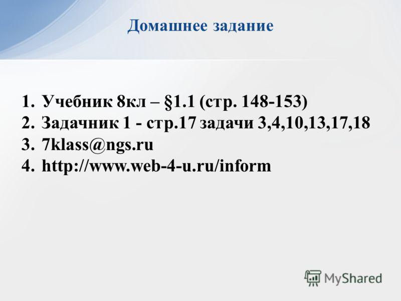 Домашнее задание 1.Учебник 8кл – §1.1 (стр. 148-153) 2.Задачник 1 - стр.17 задачи 3,4,10,13,17,18 3.7klass@ngs.ru 4.http://www.web-4-u.ru/inform