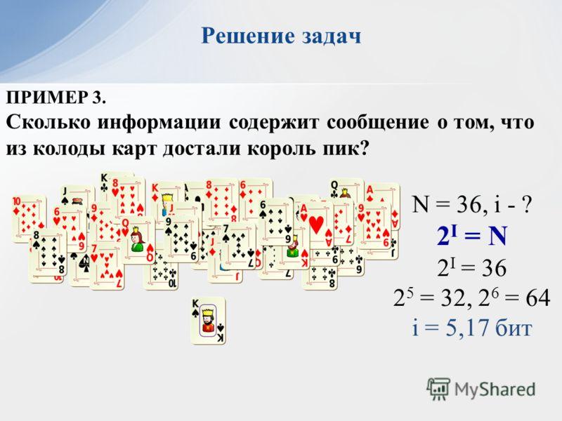 ПРИМЕР 3. Сколько информации содержит сообщение о том, что из колоды карт достали король пик? N = 36, i - ? 2 I = N 2 I = 36 2 5 = 32, 2 6 = 64 i = 5,17 бит Решение задач