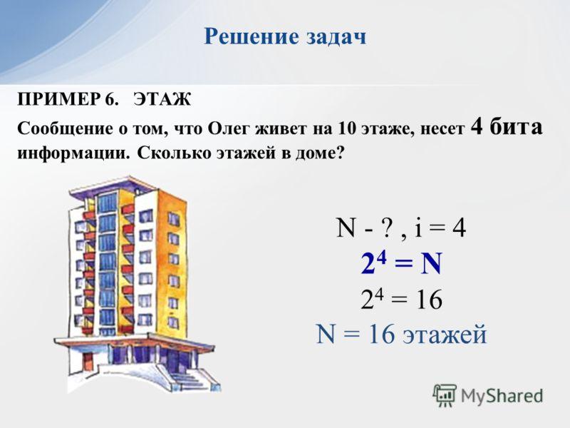 Решение задач ПРИМЕР 6. ЭТАЖ Сообщение о том, что Олег живет на 10 этаже, несет 4 бита информации. Сколько этажей в доме? N - ?, i = 4 2 4 = N 2 4 = 16 N = 16 этажей