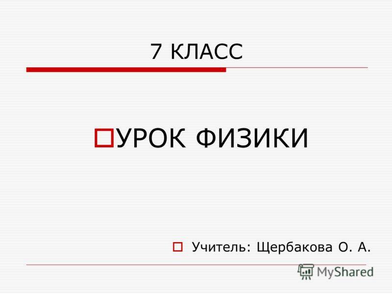 7 КЛАСС УРОК ФИЗИКИ Учитель: Щербакова О. А.