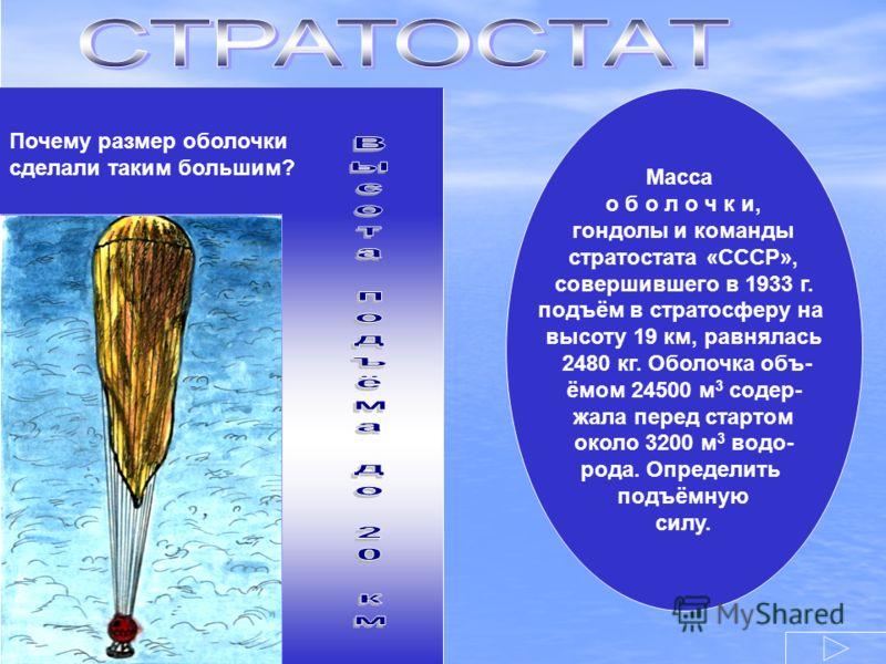 Почему размер оболочки сделали таким большим? Масса о б о л о ч к и, гондолы и команды стратостата «СССР», совершившего в 1933 г. подъём в стратосферу на высоту 19 км, равнялась 2480 кг. Оболочка объ- ёмом 24500 м 3 содер- жала перед стартом около 32