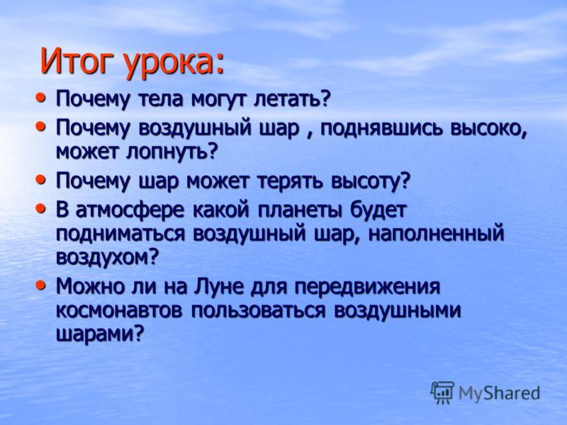 Итог урока: Почему тела могут летать? Почему тела могут летать? Почему воздушный шар, поднявшись высоко, может лопнуть? Почему воздушный шар, поднявшись высоко, может лопнуть? Почему шар может терять высоту? Почему шар может терять высоту? В атмосфер
