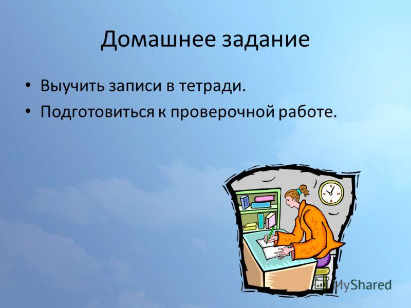 Домашнее задание Выучить записи в тетради. Подготовиться к проверочной работе.