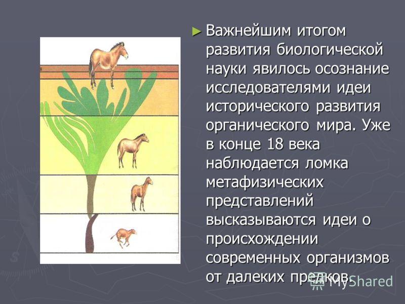 Важнейшим итогом развития биологической науки явилось осознание исследователями идеи исторического развития органического мира. Уже в конце 18 века наблюдается ломка метафизических представлений высказываются идеи о происхождении современных организм