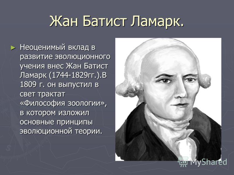 Жан Батист Ламарк. Неоценимый вклад в развитие эволюционного учения внес Жан Батист Ламарк (1744-1829гг.).В 1809 г. он выпустил в свет трактат «Философия зоологии», в котором изложил основные принципы эволюционной теории. Неоценимый вклад в развитие