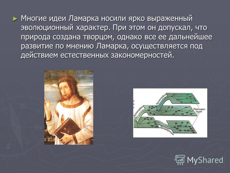 Многие идеи Ламарка носили ярко выраженный эволюционный характер. При этом он допускал, что природа создана творцом, однако все ее дальнейшее развитие по мнению Ламарка, осуществляется под действием естественных закономерностей. Многие идеи Ламарка н