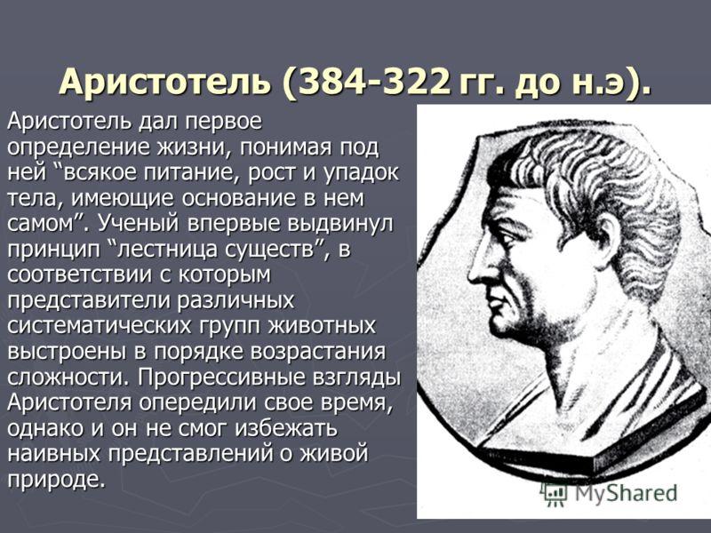 Аристотель (384-322 гг. до н.э). Аристотель дал первое определение жизни, понимая под ней всякое питание, рост и упадок тела, имеющие основание в нем самом. Ученый впервые выдвинул принцип лестница существ, в соответствии с которым представители разл