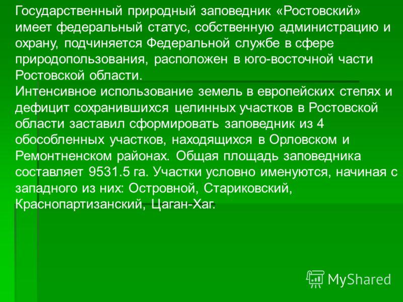 Государственный природный заповедник «Ростовский» имеет федеральный статус, собственную администрацию и охрану, подчиняется Федеральной службе в сфере природопользования, расположен в юго-восточной части Ростовской области. Интенсивное использование