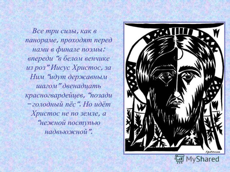 Все три силы, как в панораме, проходят перед нами в финале поэмы : впереди в белом венчике из роз Иисус Христос, за Ним идут державным шагом двенадцать красногвардейцев, позади – голодный пёс. Но идёт Христос не по земле, а нежной поступью надвьюжной
