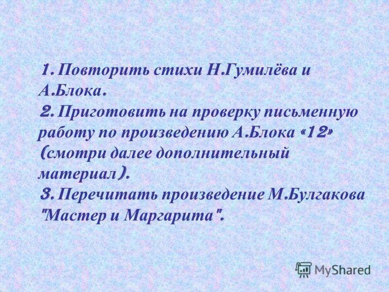 1. Повторить стихи Н. Гумилёва и А. Блока. 2. Приготовить на проверку письменную работу по произведению А. Блока «12» ( смотри далее дополнительный материал ). 3. Перечитать произведение М. Булгакова  Мастер и Маргарита .