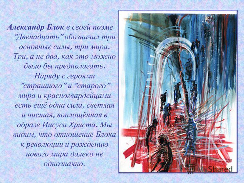 Александр Блок в своей поэме Двенадцать обозначил три основные силы, три мира. Три, а не два, как это можно было бы предполагать. Наряду с героями страшного и старого мира и красногвардейцами есть ещё одна сила, светлая и чистая, воплощённая в образе