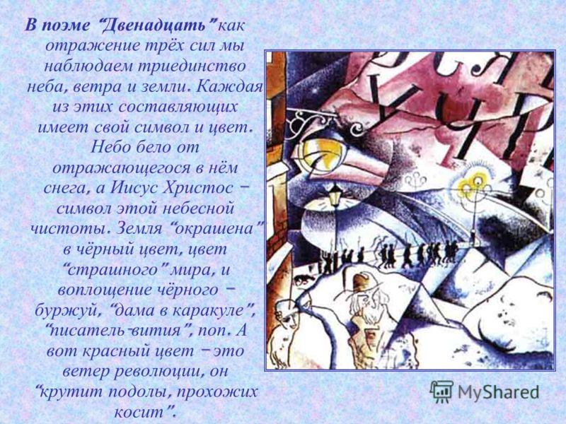 В поэме Двенадцать как отражение трёх сил мы наблюдаем триединство неба, ветра и земли. Каждая из этих составляющих имеет свой символ и цвет. Небо бело от отражающегося в нём снега, а Иисус Христос – символ этой небесной чистоты. Земля окрашена в чёр