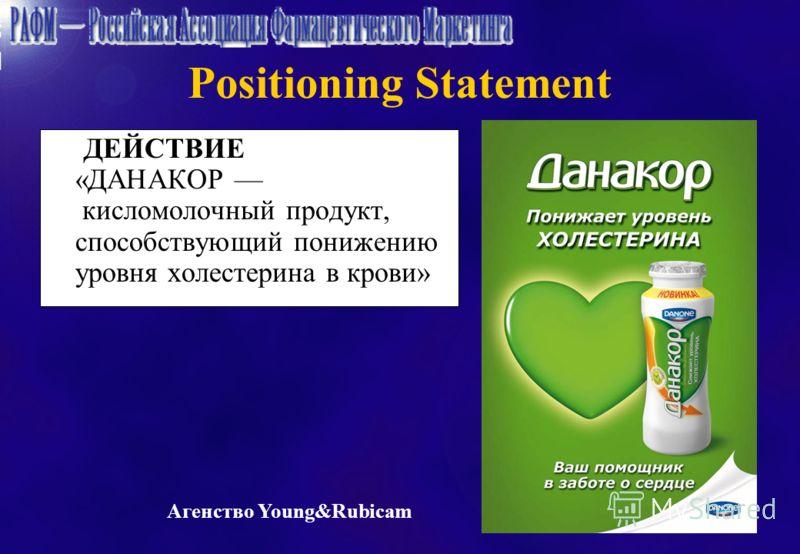 Positioning Statement ДЕЙСТВИЕ «ДАНАКОР кисломолочный продукт, способствующий понижению уровня холестерина в крови» Агенство Young&Rubicam