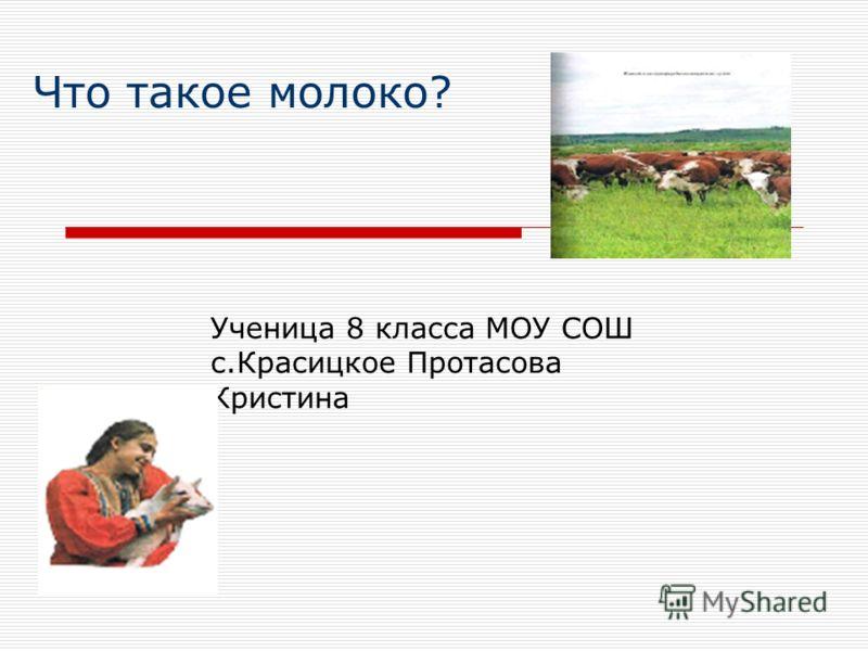 Что такое молоко? Ученица 8 класса МОУ СОШ с.Красицкое Протасова Кристина