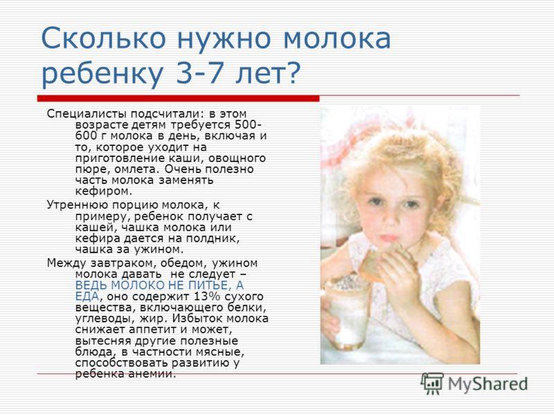 Сколько нужно молока ребенку 3-7 лет? Специалисты подсчитали: в этом возрасте детям требуется 500- 600 г молока в день, включая и то, которое уходит на приготовление каши, овощного пюре, омлета. Очень полезно часть молока заменять кефиром. Утреннюю п