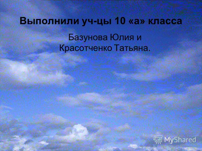 Выполнили уч-цы 10 «а» класса Базунова Юлия и Красотченко Татьяна.