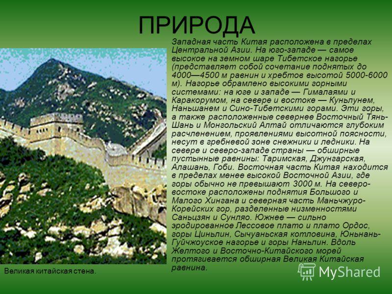 ПРИРОДА Западная часть Китая расположена в пределах Центральной Азии. На юго-западе самое высокое на земном шаре Тибетское нагорье (представляет собой сочетание поднятых до 40004500 м равнин и хребтов высотой 5000-6000 м). Нагорье обрамлено высокими