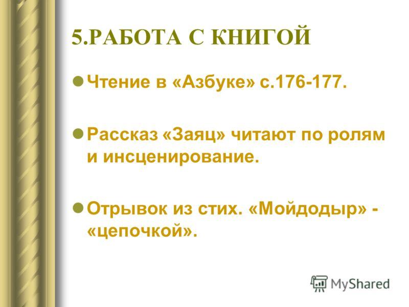5.РАБОТА С КНИГОЙ Чтение в «Азбуке» с.176-177. Рассказ «Заяц» читают по ролям и инсценирование. Отрывок из стих. «Мойдодыр» - «цепочкой».