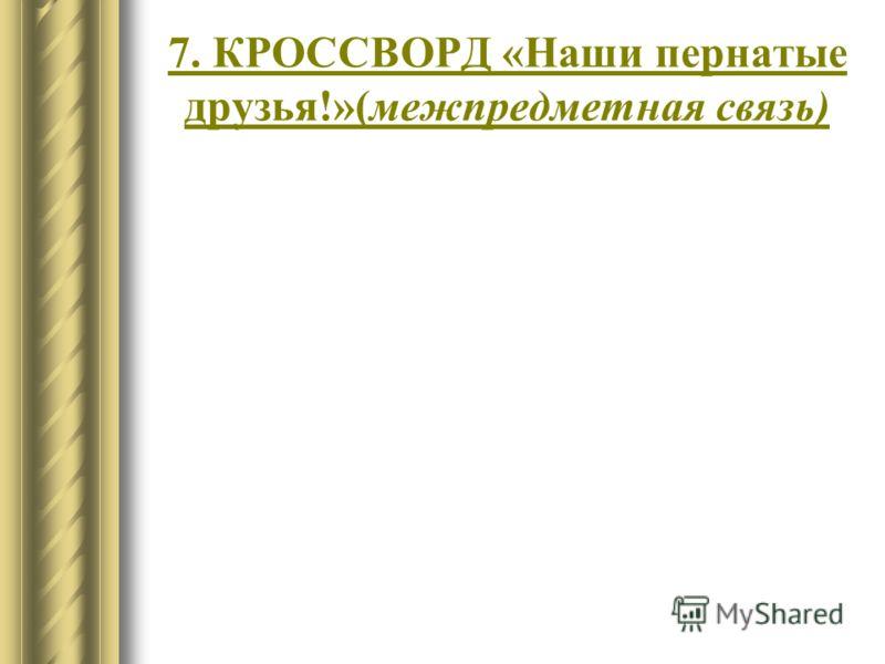 7. КРОССВОРД «Наши пернатые друзья!»(межпредметная связь)