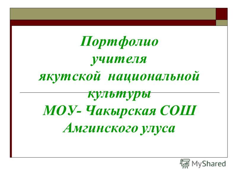 Портфолио учителя якутской национальной культуры МОУ- Чакырская СОШ Амгинского улуса