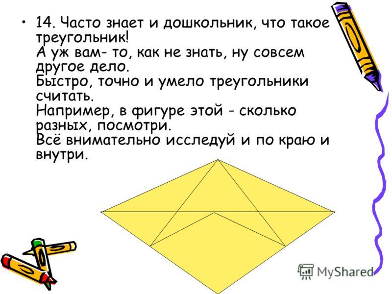 14. Часто знает и дошкольник, что такое треугольник! А уж вам- то, как не знать, ну совсем другое дело. Быстро, точно и умело треугольники считать. Например, в фигуре этой - сколько разных, посмотри. Всё внимательно исследуй и по краю и внутри.