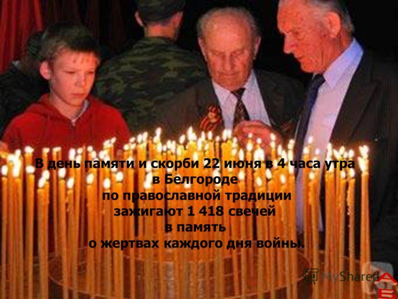 В день памяти и скорби 22 июня в 4 часа утра в Белгороде по православной традиции зажигают 1 418 свечей в память о жертвах каждого дня войны.