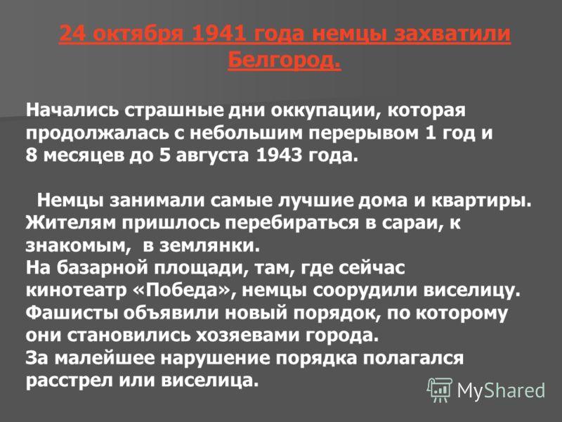 24 октября 1941 года немцы захватили Белгород. Начались страшные дни оккупации, которая продолжалась с небольшим перерывом 1 год и 8 месяцев до 5 августа 1943 года. Немцы занимали самые лучшие дома и квартиры. Жителям пришлось перебираться в сараи, к