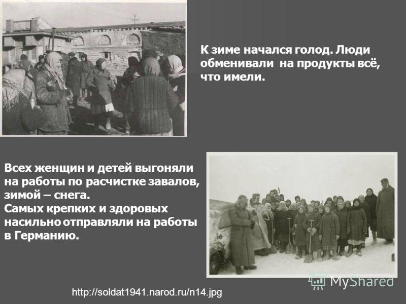 http://soldat1941.narod.ru/n14.jpg Всех женщин и детей выгоняли на работы по расчистке завалов, зимой – снега. Самых крепких и здоровых насильно отправляли на работы в Германию. К зиме начался голод. Люди обменивали на продукты всё, что имели.