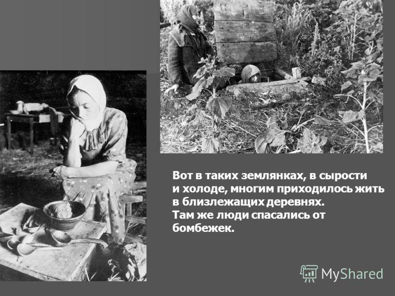 Вот в таких землянках, в сырости и холоде, многим приходилось жить в близлежащих деревнях. Там же люди спасались от бомбежек.