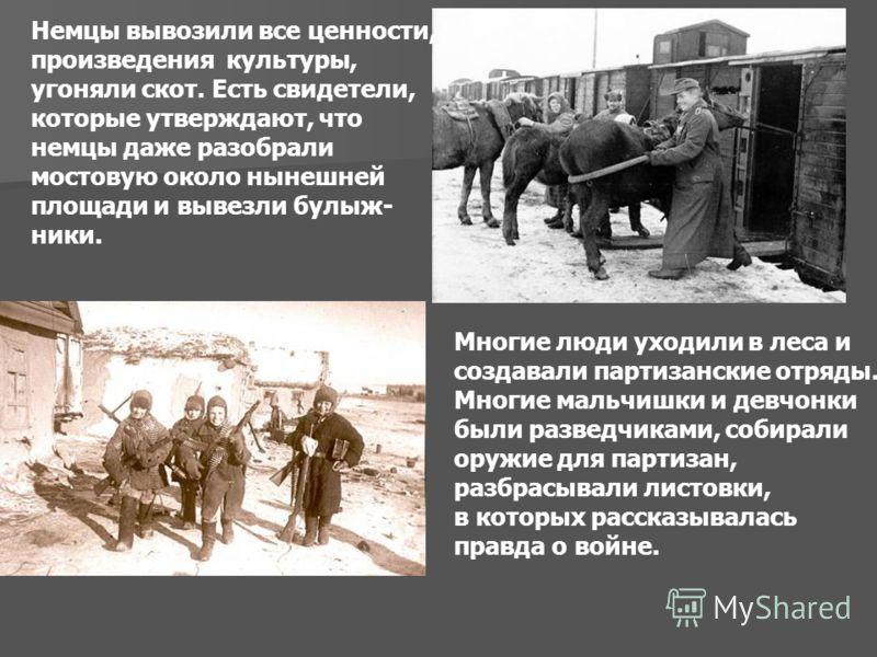 Немцы вывозили все ценности, произведения культуры, угоняли скот. Есть свидетели, которые утверждают, что немцы даже разобрали мостовую около нынешней площади и вывезли булыж- ники. Многие люди уходили в леса и создавали партизанские отряды. Многие м