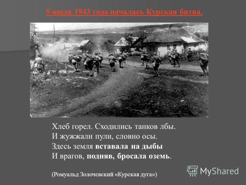 5 июля 1943 года началась Курская битва. Хлеб горел. Сходились танков лбы. И жужжали пули, словно осы. Здесь земля вставала на дыбы И врагов, подняв, бросала оземь. (Ромуальд Золочевский «Курская дуга»)