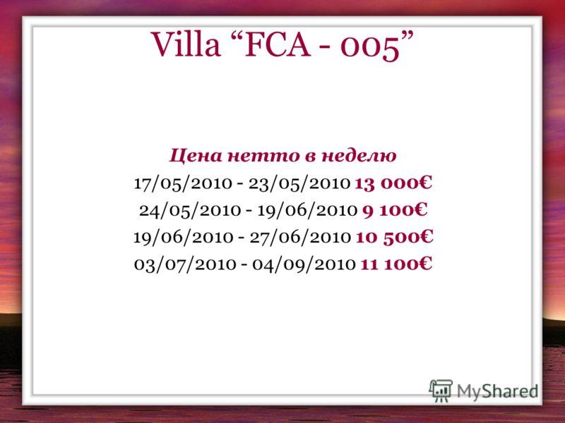Villa FCA - 005 Цена нетто в неделю 17/05/2010 - 23/05/2010 13 000 24/05/2010 - 19/06/2010 9 100 19/06/2010 - 27/06/2010 10 500 03/07/2010 - 04/09/2010 11 100