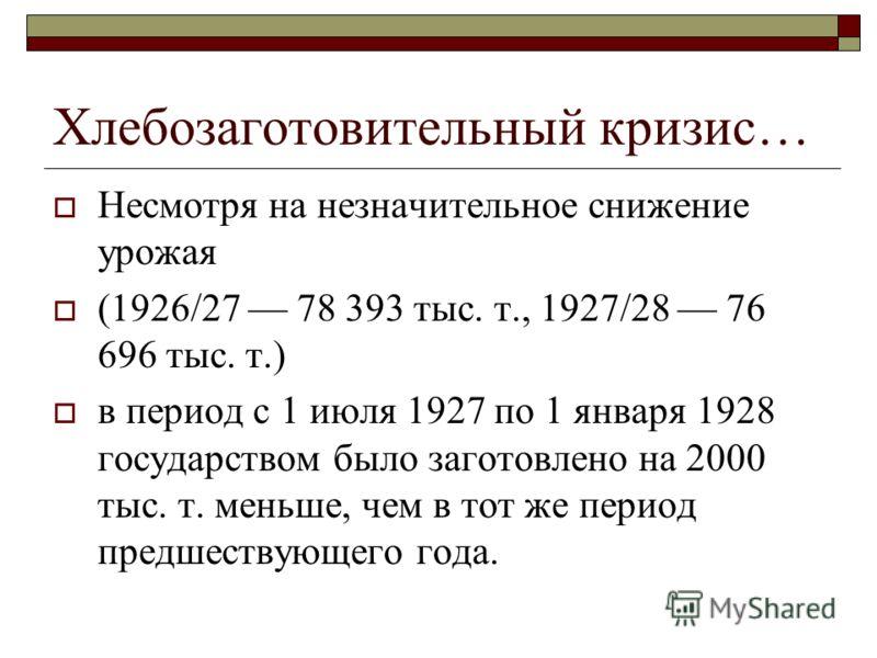 Хлебозаготовительный кризис… Несмотря на незначительное снижение урожая (1926/27 78 393 тыс. т., 1927/28 76 696 тыс. т.) в период с 1 июля 1927 по 1 января 1928 государством было заготовлено на 2000 тыс. т. меньше, чем в тот же период предшествующего