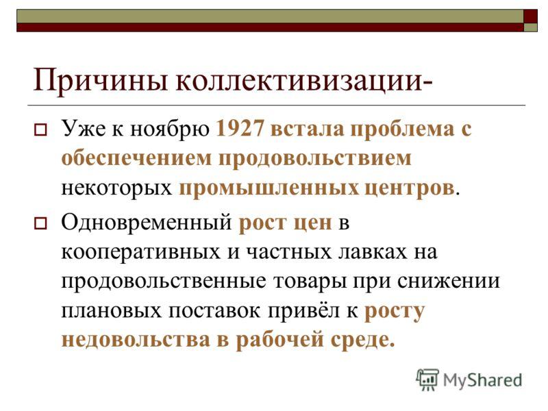 Причины коллективизации- Уже к ноябрю 1927 встала проблема с обеспечением продовольствием некоторых промышленных центров. Одновременный рост цен в коо