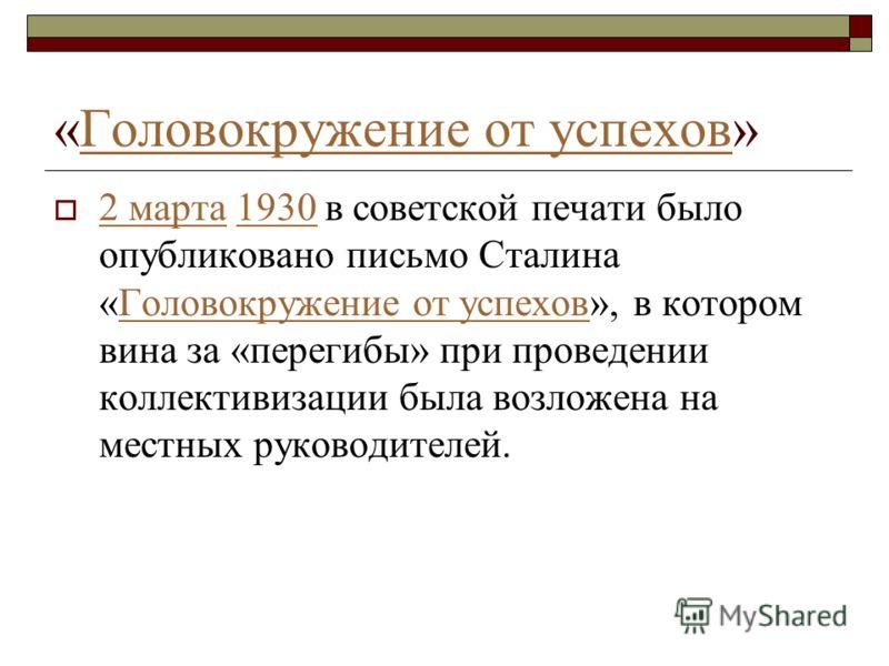 «Головокружение от успехов»Головокружение от успехов 2 марта 1930 в советской печати было опубликовано письмо Сталина «Головокружение от успехов», в котором вина за «перегибы» при проведении коллективизации была возложена на местных руководителей.