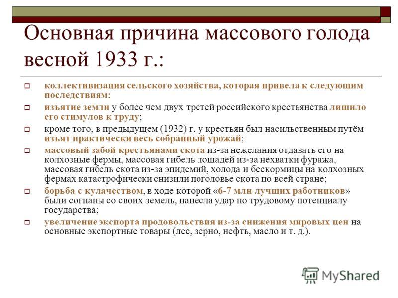 Основная причина массового голода весной 1933 г.: коллективизация сельского хозяйства, которая привела к следующим последствиям: изъятие земли у более чем двух третей российского крестьянства лишило его стимулов к труду; кроме того, в предыдущем (193