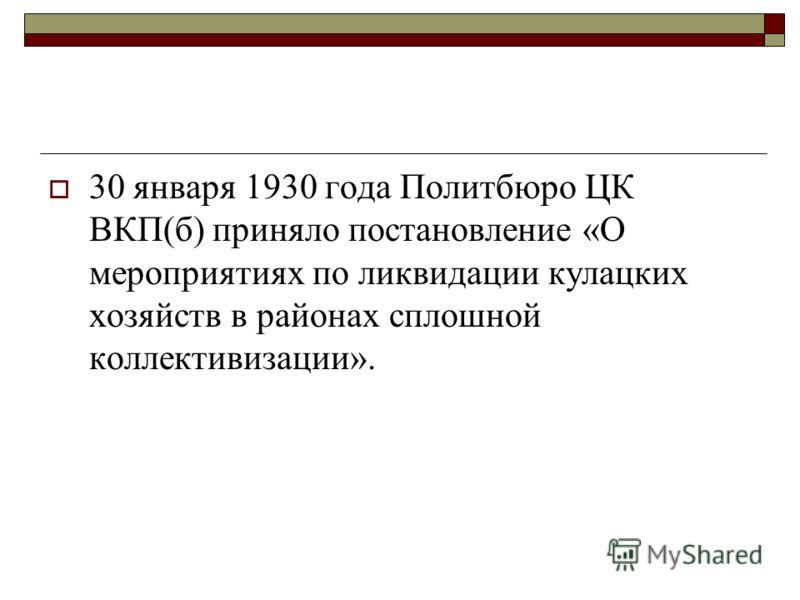 30 января 1930 года Политбюро ЦК ВКП(б) приняло постановление «О мероприятиях по ликвидации кулацких хозяйств в районах сплошной коллективизации».