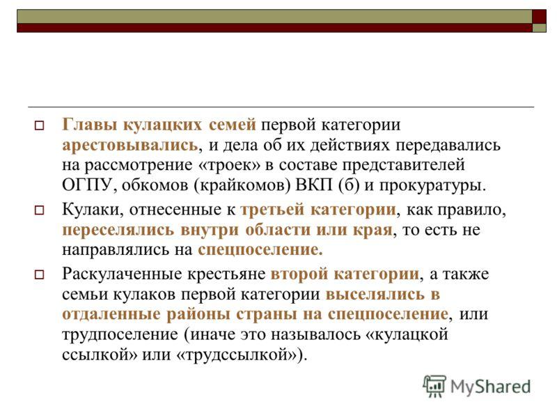 Главы кулацких семей первой категории арестовывались, и дела об их действиях передавались на рассмотрение «троек» в составе представителей ОГПУ, обком