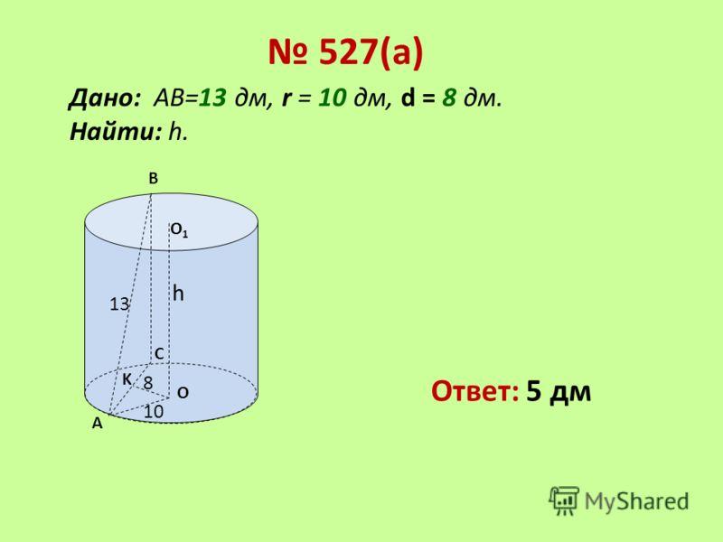 Дано: АВ=13 дм, r = 10 дм, d = 8 дм. Найти: h. А В О О1О1 13 h 10 C K 8 527(а) Ответ: 5 дм