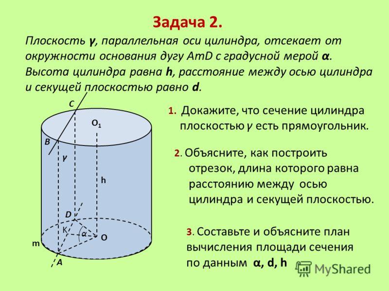 Задача 2. Плоскость γ, параллельная оси цилиндра, отсекает от окружности основания дугу AmD с градусной мерой α. Высота цилиндра равна h, расстояние между осью цилиндра и секущей плоскостью равно d. γ D В А С O m α K h 1. Докажите, что сечение цилинд