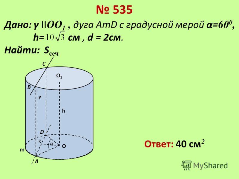 535 γ D В А С O m α K h О1О1 Дано: γ II ОО 1, дуга AmD с градусной мерой α= 60 0, h= см, d = 2см. Найти: S сеч Ответ: 40 см 2